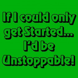 If I Could Only Get Started I'd Be Unstoppable