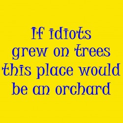 If Idiots Grew On Trees This Place Would Be An Orchard