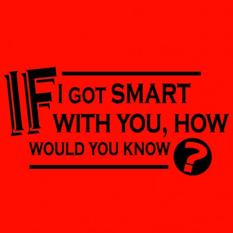 If I Got Smart With You How Would You Know?