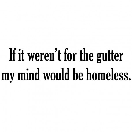 If It Weren't For The Gutter My Mind Would Be Homeless