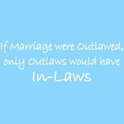 If Marriage Were Outlawed Only Outlaws Would Have In-Laws