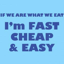 If We Are What We Eat I'm Fast Cheap And Easy