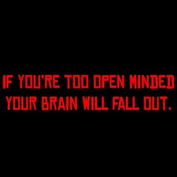 If You're Too Open Minded Your Brain Will Fall Out