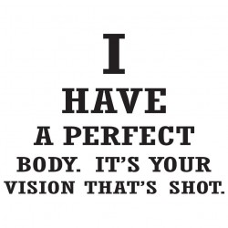 I Have A Perfect Body. It's Your Vision That's Shot