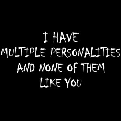 I Have Multiple Personalities And None Of Them Like You