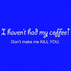 I Haven't Had My Coffee Don't Make Me Kill You