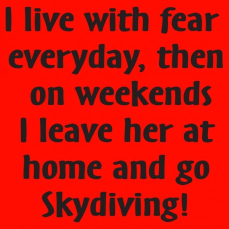 I Live With Fear Everyday Then On Weekends I Leave Her At Home And Go Skydiving