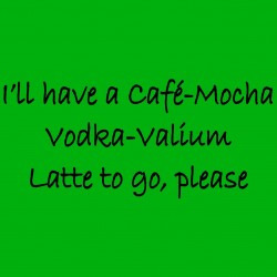 I'll Have A Cafe-Mocha Vodka-Valium Latte To Go Please