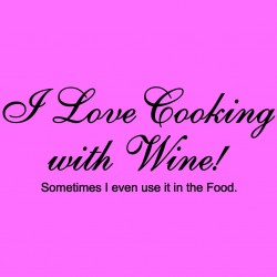 I Love Cooking With Wine Sometimes I Even Use It In The Food