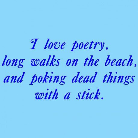 I Love Poetry Long Walks On The Beach And Poking Dead Things With A Stick