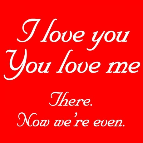 I Love You You Love Me There Now We're Even