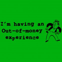 I'm Having An Out Of Money Experience