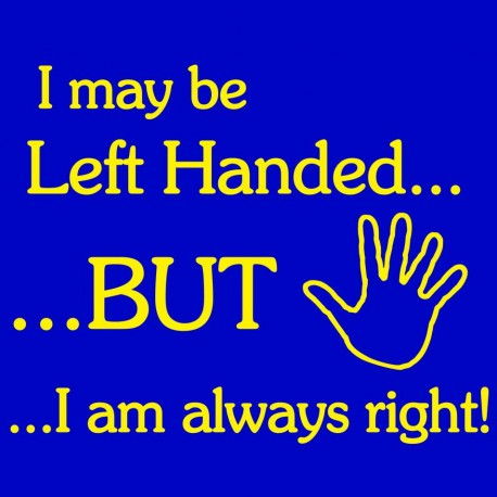 I May Be Left Handed But I Am Always Right