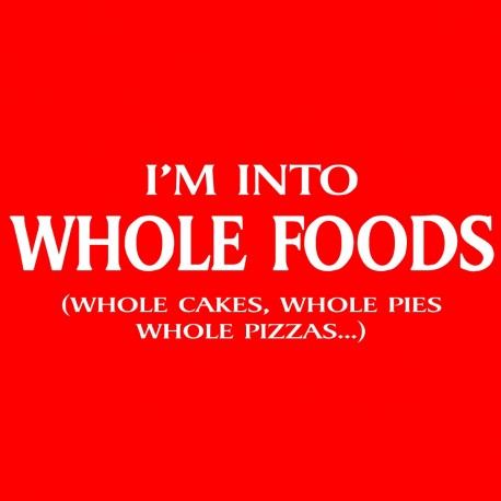 I'm Into Whole Foods Whole Cakes Whole Pies Whole Pizzas