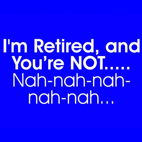 I'm Retired And You're Not Nah-nah-nah