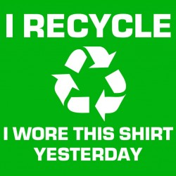 I Recycle I wore This Shirt Yesterday