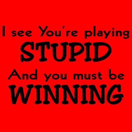 I See You're Playing Stupid And You Must Be Winning