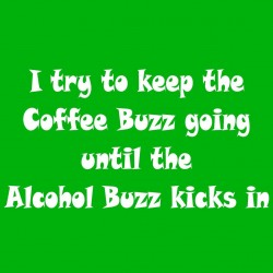 I Try To Keep The Coffee Buzz Going Until The Alcohol Buzz Kicks In