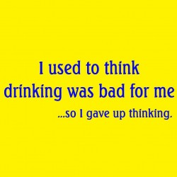 I Used To Think Drinking Was Bad For Me So I Gave Up Thinking