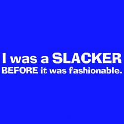 I Was A Slacker Before It Was Fashonable