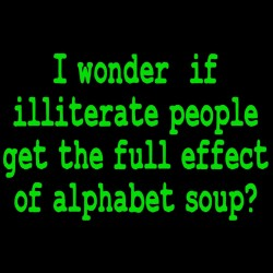 I Wonder If Illiterate People Get The Full Effect Of Alphabet Soup