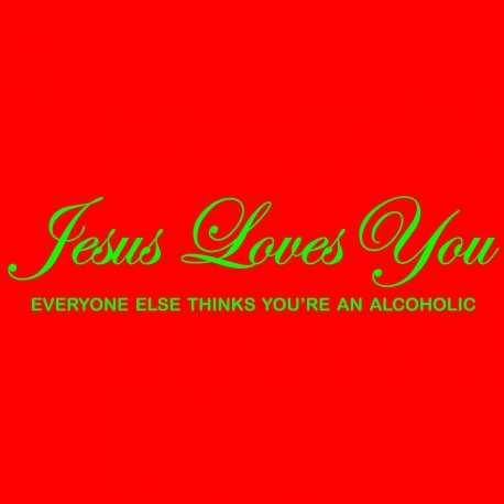 Jesus Loves You Everyone Else Thinks You're An Alcoholic