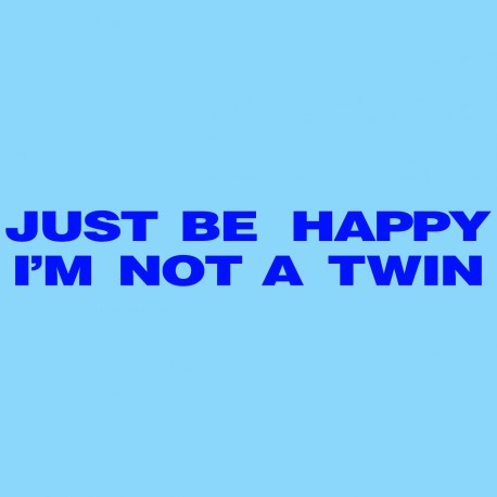 Just Be Happy I'm Not A Twin