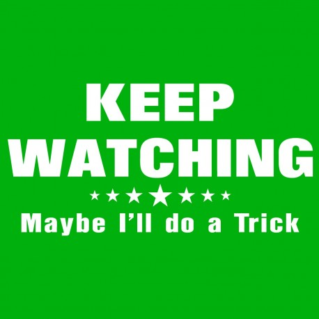 Keep Watching Maybe I'll Do A Trick