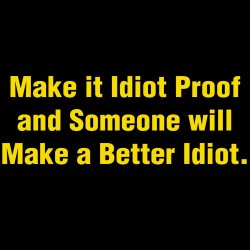 Make It Idiot Proof And Someone Will Make A Better Idiot