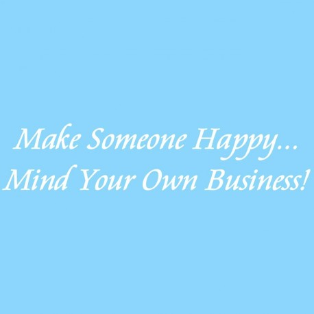 Make Someone Happy Mind Your Own Business