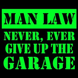 Man Law Never Ever Give Up The Garage