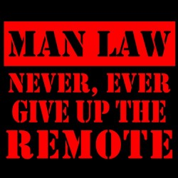 Man Law Never Ever Give Up The Remote