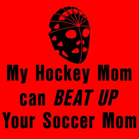 My Hockey Mom Can Beat Up Your Soccer Mom