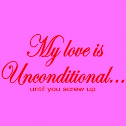 My Love Is Unconditional Until You Screw Up