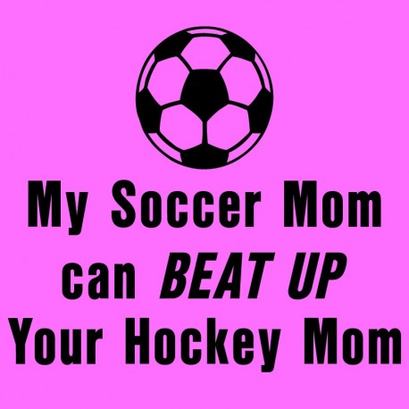 My Soccer Mom Can Beat Up Your Hockey Mom