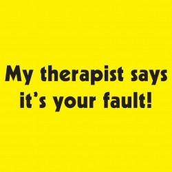 My Therapist Says It's Your Fault