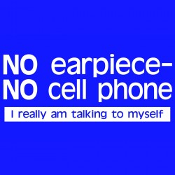 No Earpiece No Cell Phone I Really Am Talking To Myself