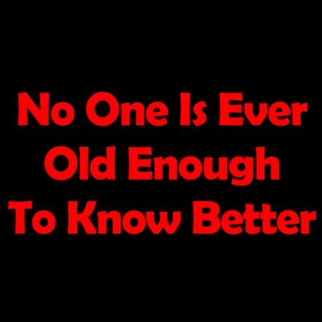 No One Is Ever Old Enough To Know Better