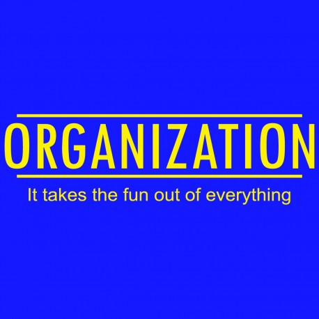 Organization It Take The Fun Out Of Everything