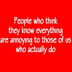 People Who Think They Know Everything Are Annoying To Those Of Us Who Do