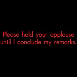 Please Hold Your Applause Until I Conclude My Remarks