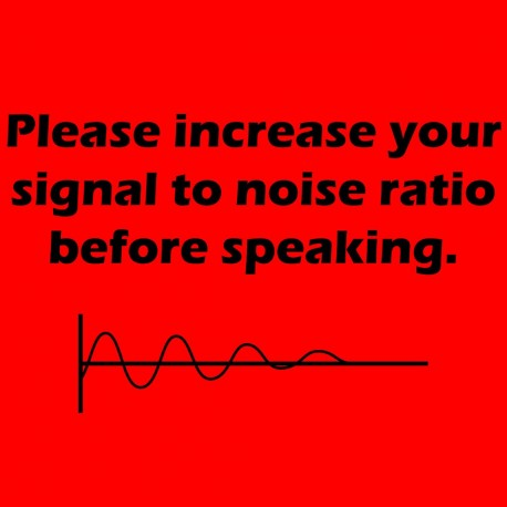 Please Increase Your Signal To Noise Ratio Before Talking