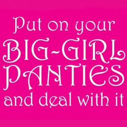 Put On Your Big Girl Panties And Deal With It