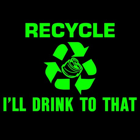 Recycle I'll Drink To That