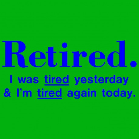 Retired I Was Tired Yesterday And I'm Tired Again Today