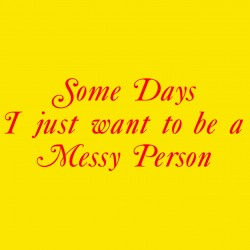 Some Days I Just Want To Be A Messy Person