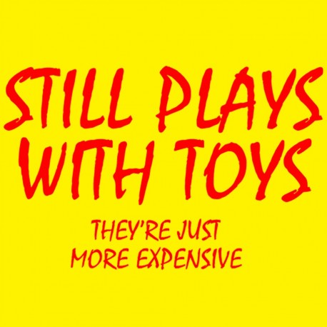 Still Plays With Toys They're Just More Expensive