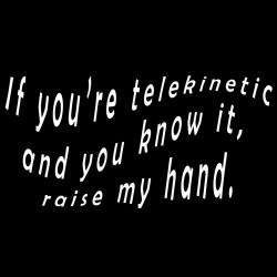 If You're Telekinetic And You Know It Raise My Hand