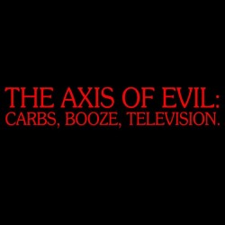 The Axis Of Evil Carbs, Booze, Television