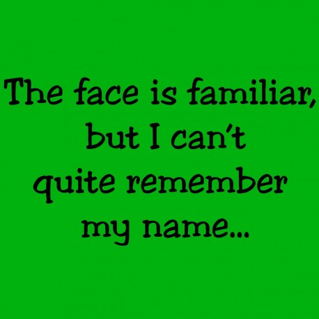 The Face Is Familiar But I Can't Quite Remember My Name